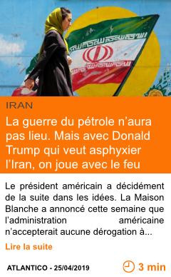 Economie la guerre du petrole n aura pas lieu mais avec donald trump qui veut asphyxier l iran on joue avec le feu page001