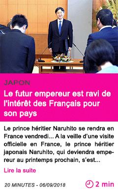 Societe le futur empereur est ravi de l interet des francais pour son pays