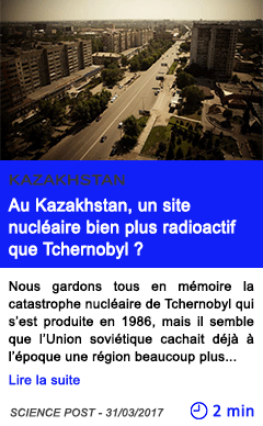 Technologie au kazakhstan un site nucleaire bien plus radioactif que tchernobyl